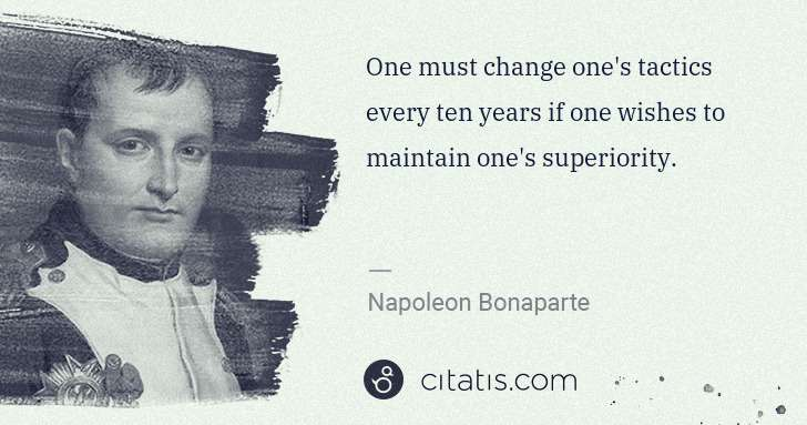 Napoleon Bonaparte: One must change one's tactics every ten years if one ... | Citatis