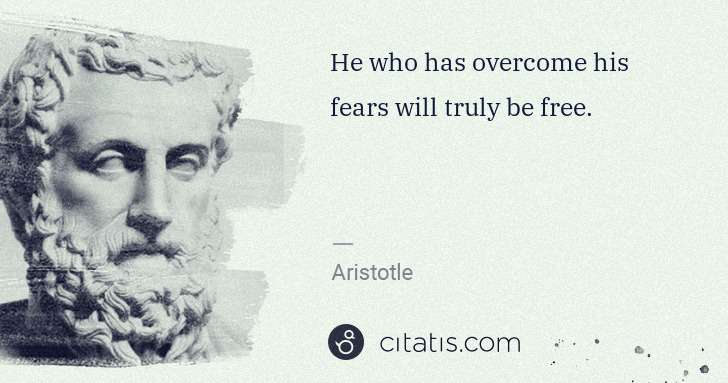 Aristotle: He who has overcome his fears will truly be free. | Citatis