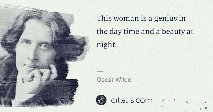 Oscar Wilde: This woman is a genius in the day time and a beauty at ... | Citatis