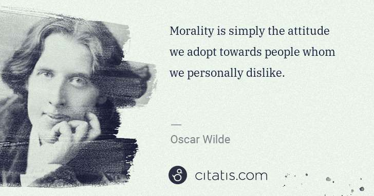 Oscar Wilde: Morality is simply the attitude we adopt towards people ... | Citatis
