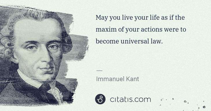 Immanuel Kant: May you live your life as if the maxim of your actions ... | Citatis