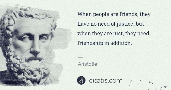 Aristotle: When people are friends, they have no need of justice, but ... | Citatis
