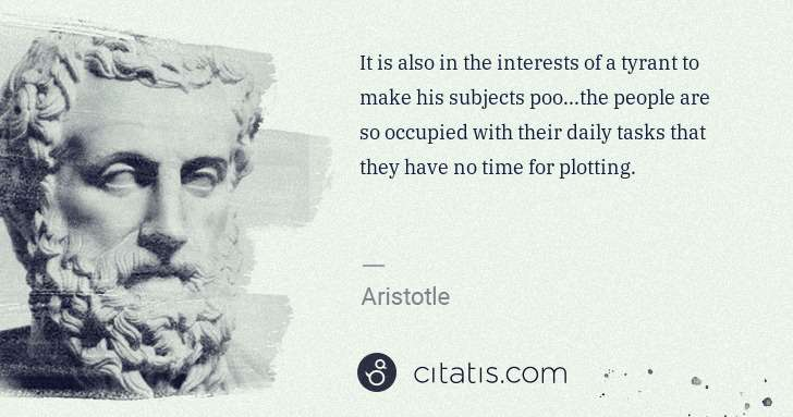 Aristotle: It is also in the interests of a tyrant to make his ... | Citatis
