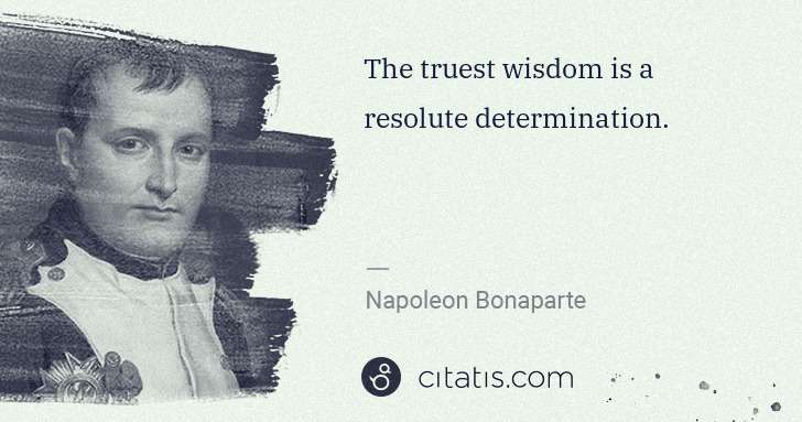 Napoleon Bonaparte: The truest wisdom is a resolute determination. | Citatis