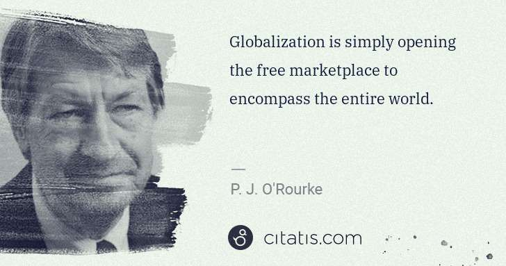 P. J. O'Rourke: Globalization is simply opening the free marketplace to ... | Citatis