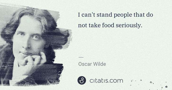 Oscar Wilde: I can't stand people that do not take food seriously. | Citatis