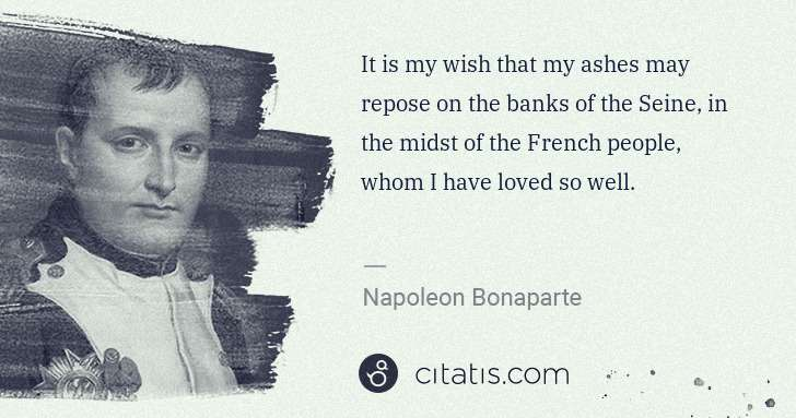 Napoleon Bonaparte: It is my wish that my ashes may repose on the banks of the ... | Citatis