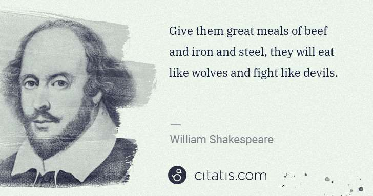 William Shakespeare: Give them great meals of beef and iron and steel, they ... | Citatis