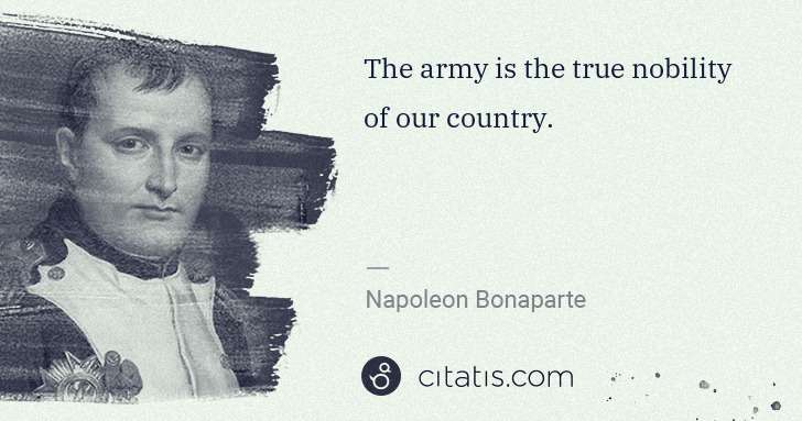 Napoleon Bonaparte: The army is the true nobility of our country. | Citatis