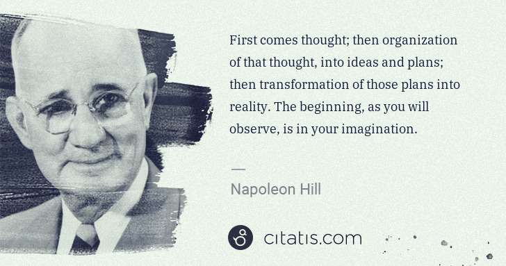 Napoleon Hill: First comes thought; then organization of that thought, ... | Citatis