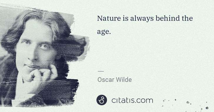 Oscar Wilde: Nature is always behind the age. | Citatis