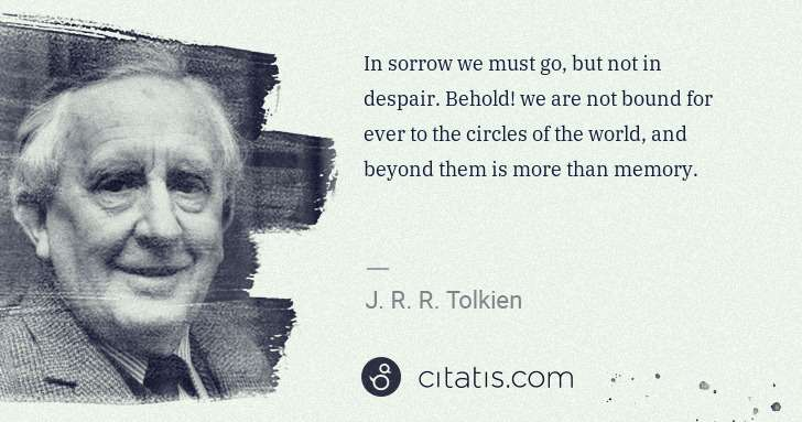 J. R. R. Tolkien: In sorrow we must go, but not in despair. Behold! we are ... | Citatis