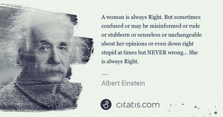 Albert Einstein: A woman is always Right. But sometimes confused or may be ... | Citatis