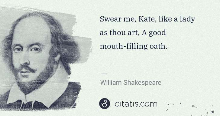 William Shakespeare: Swear me, Kate, like a lady as thou art, A good mouth ... | Citatis