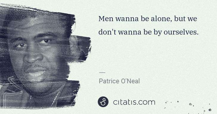 Patrice O'Neal: Men wanna be alone, but we don't wanna be by ourselves. | Citatis