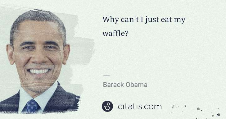 Barack Obama: Why can't I just eat my waffle? | Citatis