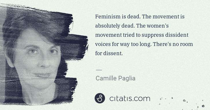 Camille Paglia: Feminism is dead. The movement is absolutely dead. The ... | Citatis