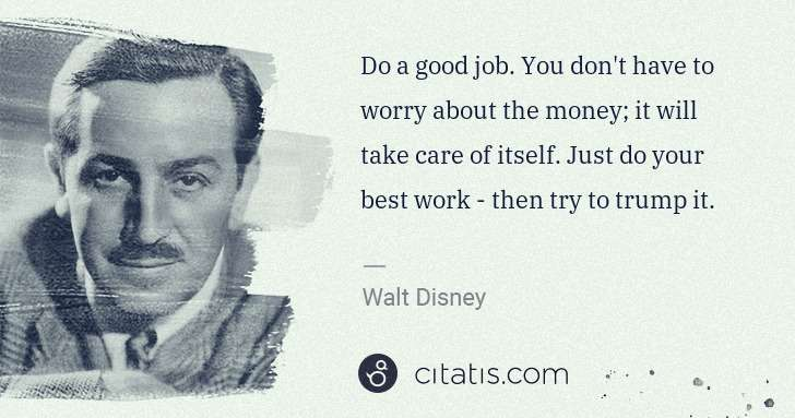 Walt Disney: Do a good job. You don't have to worry about the money; it ... | Citatis