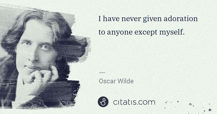 Oscar Wilde: I have never given adoration to anyone except myself. | Citatis