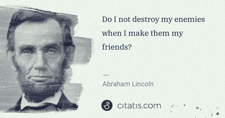 Abraham Lincoln: Do I not destroy my enemies when I make them my friends? | Citatis