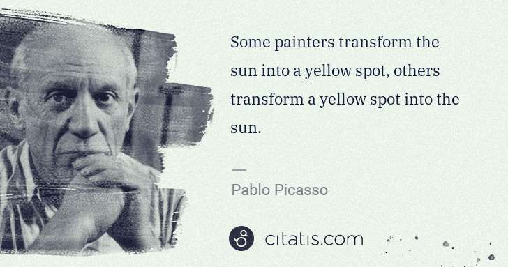 Pablo Picasso: Some painters transform the sun into a yellow spot, others ... | Citatis