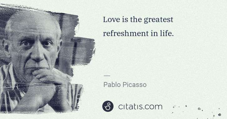 Pablo Picasso: Love is the greatest refreshment in life. | Citatis