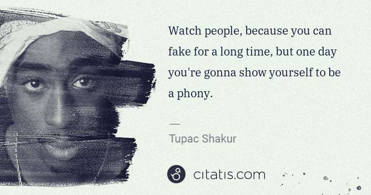 Tupac Shakur: Watch people, because you can fake for a long time, but ... | Citatis