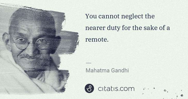 Mahatma Gandhi: You cannot neglect the nearer duty for the sake of a ... | Citatis