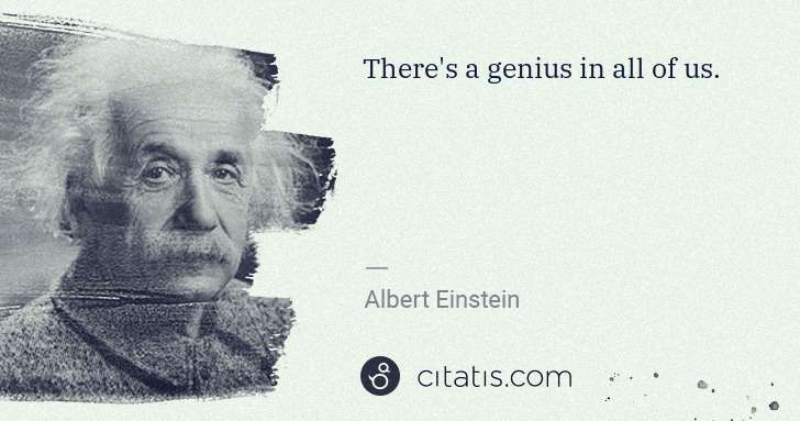 Albert Einstein: There's a genius in all of us. | Citatis