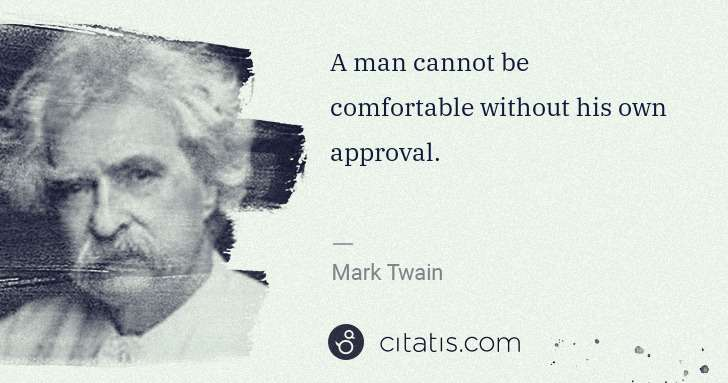 Mark Twain: A man cannot be comfortable without his own approval. | Citatis