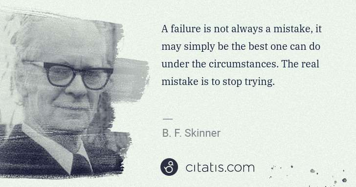 B. F. Skinner: A failure is not always a mistake, it may simply be the ... | Citatis