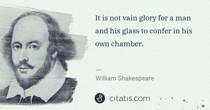 William Shakespeare: It is not vain glory for a man and his glass to confer in ... | Citatis
