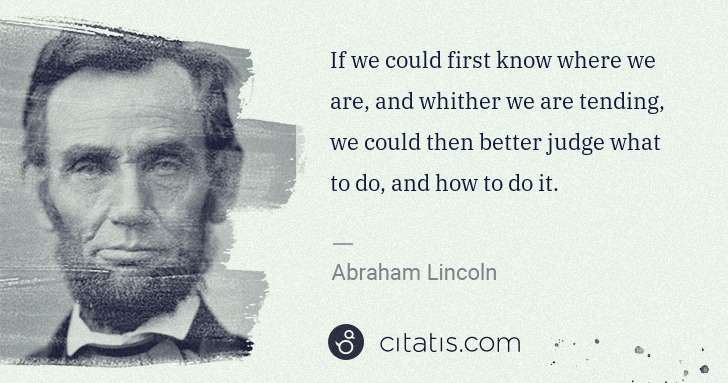 Abraham Lincoln: If we could first know where we are, and whither we are ... | Citatis