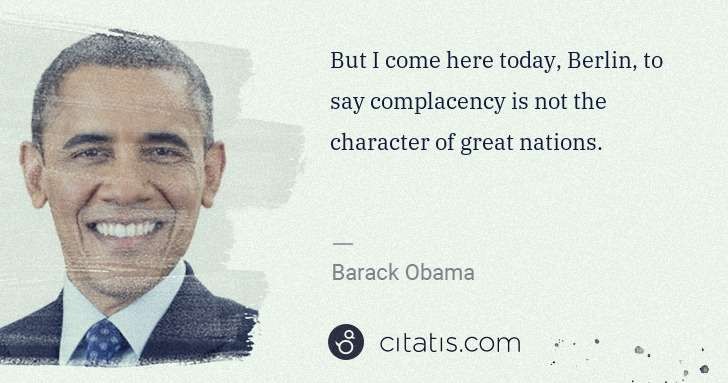 Barack Obama: But I come here today, Berlin, to say complacency is not ... | Citatis