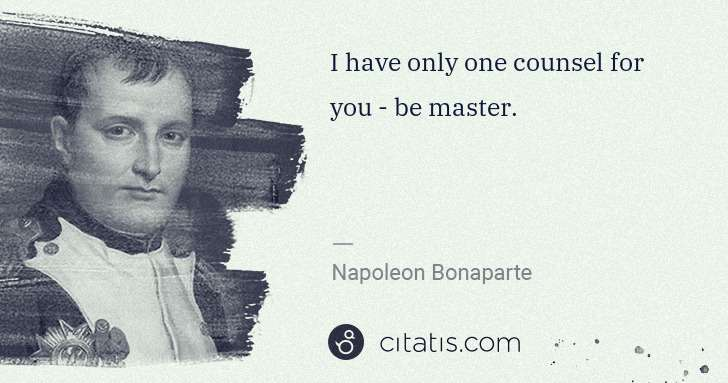 Napoleon Bonaparte: I have only one counsel for you - be master. | Citatis