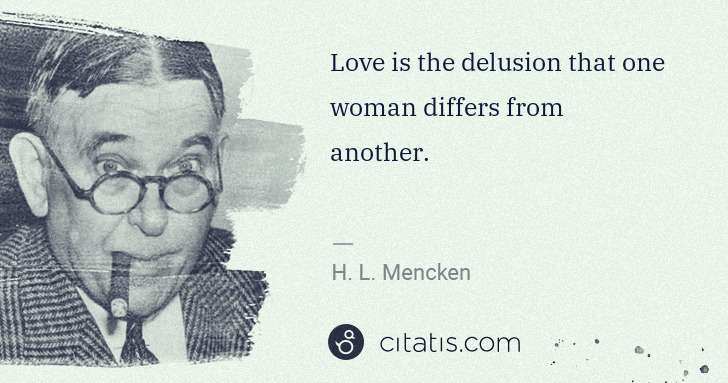 H. L. Mencken: Love is the delusion that one woman differs from another. | Citatis