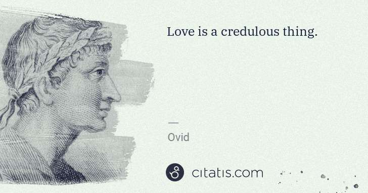 Ovid: Love is a credulous thing. | Citatis