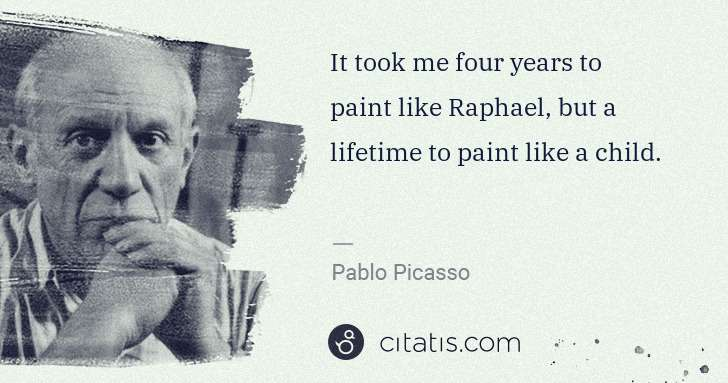 Pablo Picasso: It took me four years to paint like Raphael, but a ... | Citatis