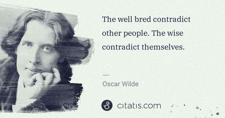 Oscar Wilde: The well bred contradict other people. The wise contradict ... | Citatis