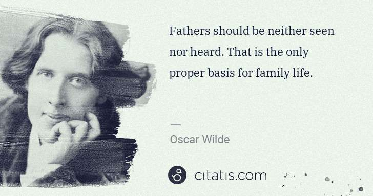 Oscar Wilde: Fathers should be neither seen nor heard. That is the only ... | Citatis