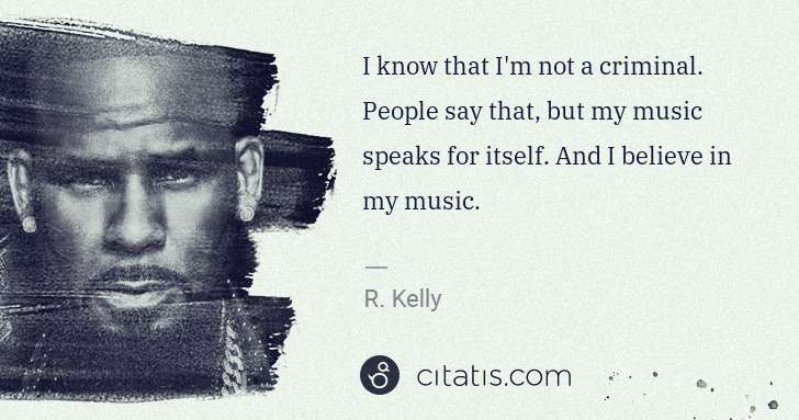 R. Kelly: I know that I'm not a criminal. People say that, but my ... | Citatis
