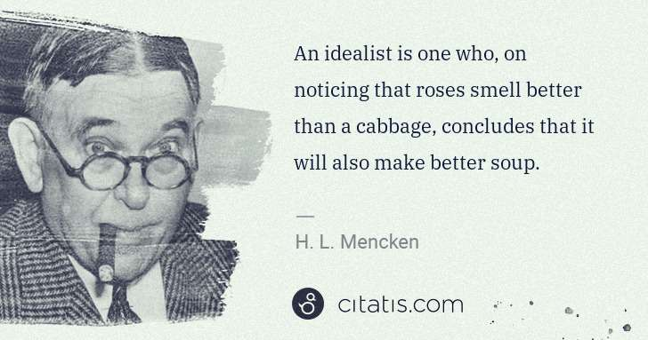 H. L. Mencken: An idealist is one who, on noticing that roses smell ... | Citatis