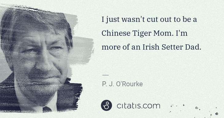 P. J. O'Rourke: I just wasn't cut out to be a Chinese Tiger Mom. I'm more ... | Citatis