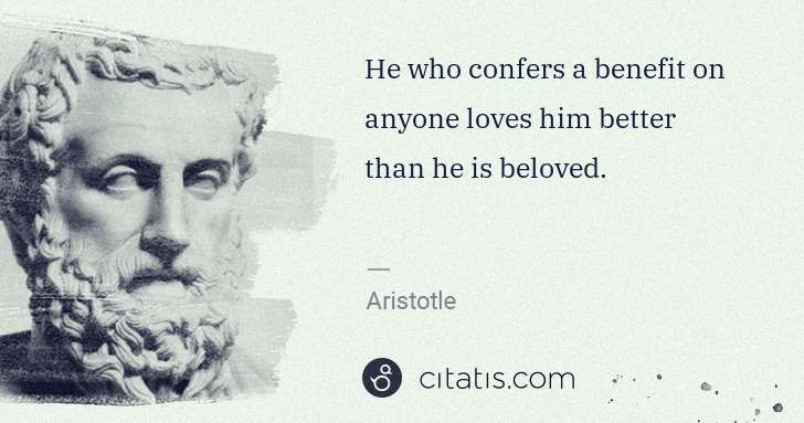 Aristotle: He who confers a benefit on anyone loves him better than ... | Citatis