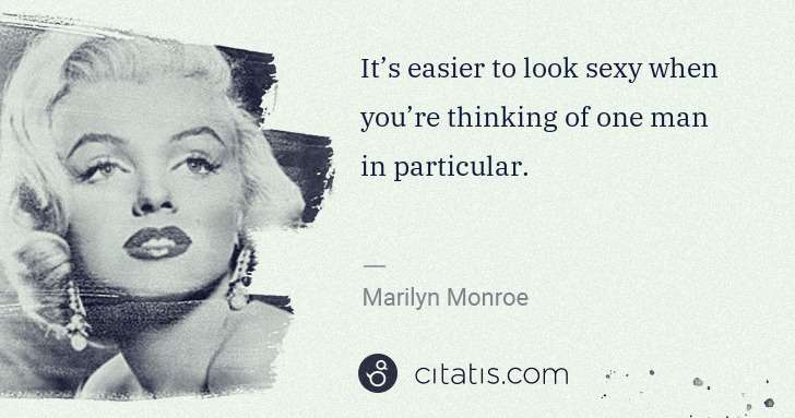 Marilyn Monroe: It's easier to look sexy when you're thinking of one man ... | Citatis