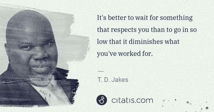 It's better to wait for something that respects you than to go in so low that it diminishes what you've worked for.