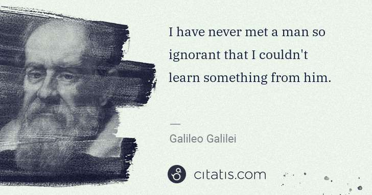 Galileo Galilei: I have never met a man so ignorant that I couldn't learn ... | Citatis