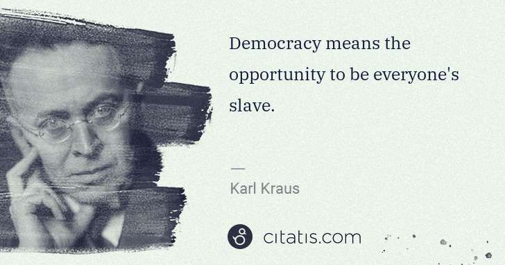 Karl Kraus: Democracy means the opportunity to be everyone's slave. | Citatis