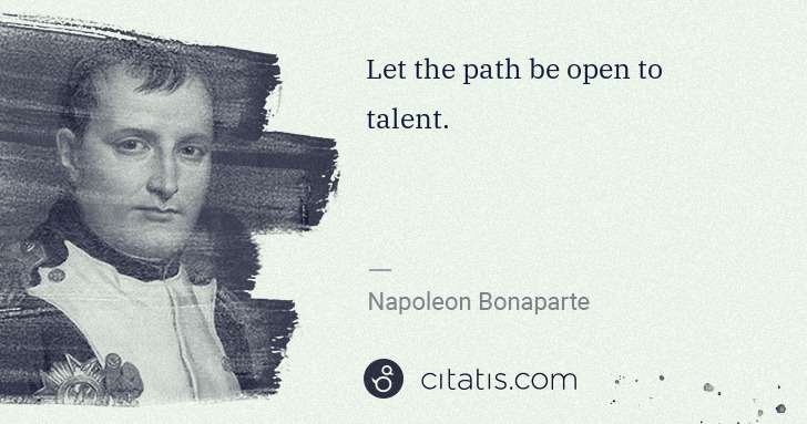 Napoleon Bonaparte: Let the path be open to talent. | Citatis