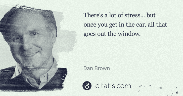 Dan Brown: There's a lot of stress... but once you get in the car, ... | Citatis